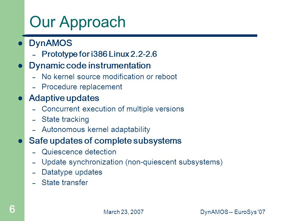 March 23, 2007DynAMOS -- EuroSys 07 6 Our Approach DynAMOS – Prototype for i386 Linux 2.2-2.6 Dynamic code instrumentation – No kernel source modification or reboot – Procedure replacement Adaptive updates – Concurrent execution of multiple versions – State tracking – Autonomous kernel adaptability Safe updates of complete subsystems – Quiescence detection – Update synchronization (non-quiescent subsystems) – Datatype updates – State transfer