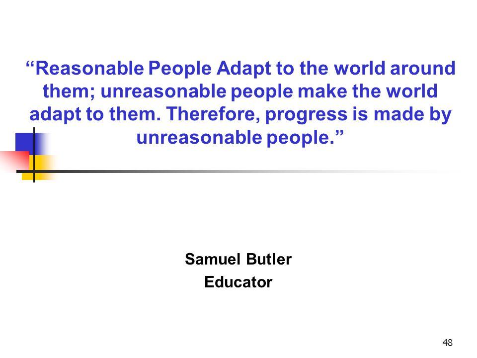 48 Reasonable People Adapt to the world around them; unreasonable people make the world adapt to them.
