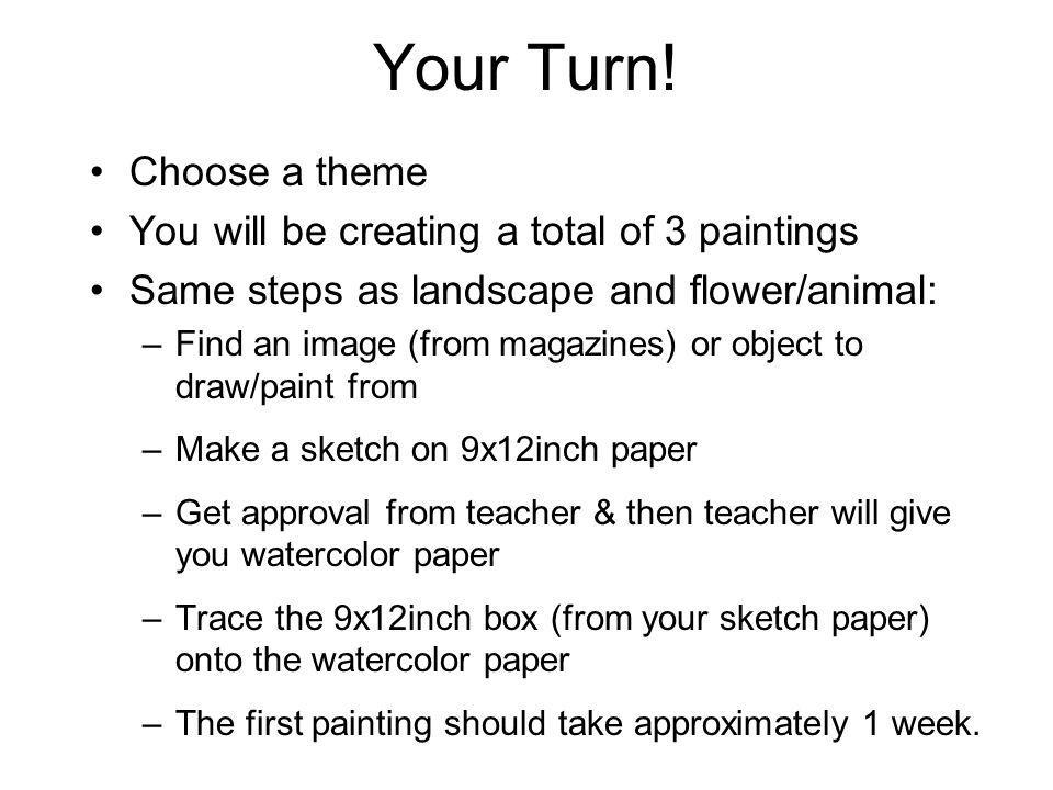 Your Turn! Choose a theme You will be creating a total of 3 paintings Same steps as landscape and flower/animal: –Find an image (from magazines) or ob