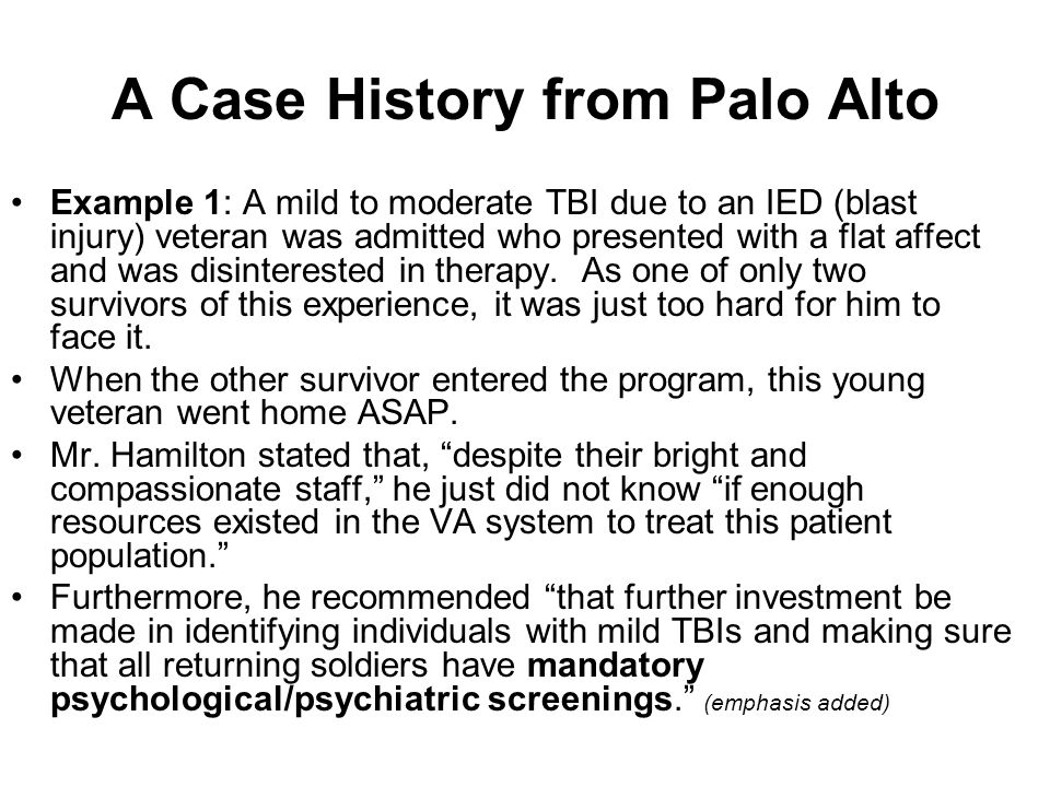 A Case History from Palo Alto Example 1: A mild to moderate TBI due to an IED (blast injury) veteran was admitted who presented with a flat affect and was disinterested in therapy.