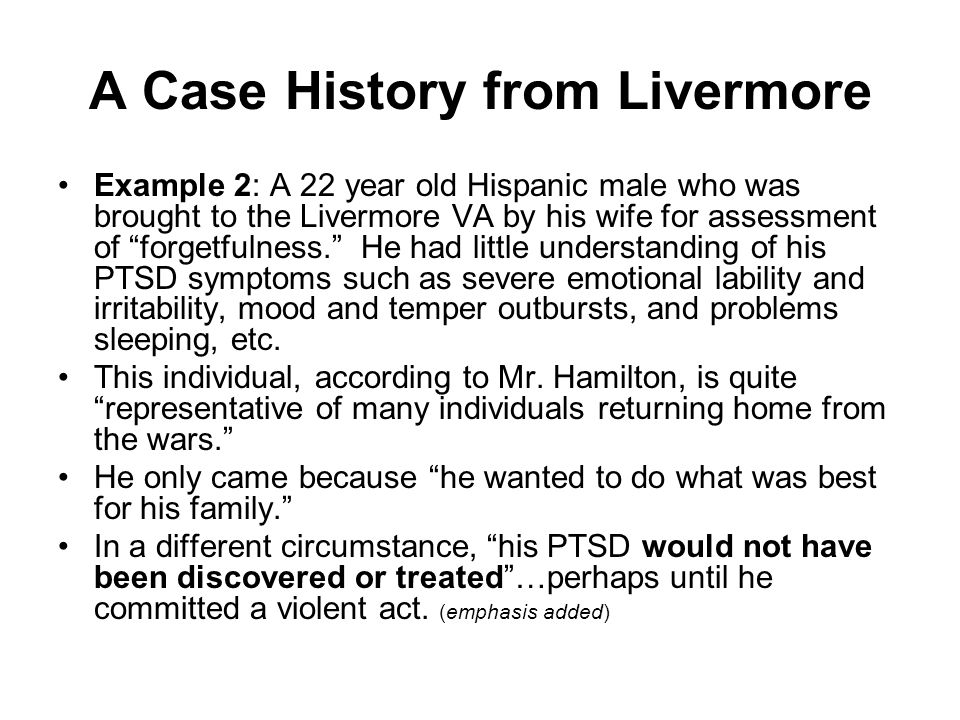 A Case History from Livermore Example 2: A 22 year old Hispanic male who was brought to the Livermore VA by his wife for assessment of forgetfulness. He had little understanding of his PTSD symptoms such as severe emotional lability and irritability, mood and temper outbursts, and problems sleeping, etc.