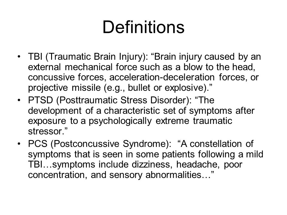 Definitions TBI (Traumatic Brain Injury): Brain injury caused by an external mechanical force such as a blow to the head, concussive forces, acceleration-deceleration forces, or projective missile (e.g., bullet or explosive). PTSD (Posttraumatic Stress Disorder): The development of a characteristic set of symptoms after exposure to a psychologically extreme traumatic stressor. PCS (Postconcussive Syndrome): A constellation of symptoms that is seen in some patients following a mild TBI…symptoms include dizziness, headache, poor concentration, and sensory abnormalities…