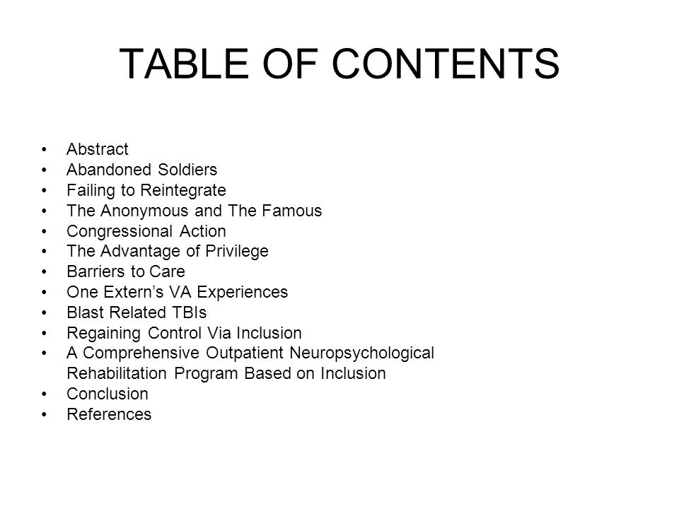 TABLE OF CONTENTS Abstract Abandoned Soldiers Failing to Reintegrate The Anonymous and The Famous Congressional Action The Advantage of Privilege Barriers to Care One Extern's VA Experiences Blast Related TBIs Regaining Control Via Inclusion A Comprehensive Outpatient Neuropsychological Rehabilitation Program Based on Inclusion Conclusion References