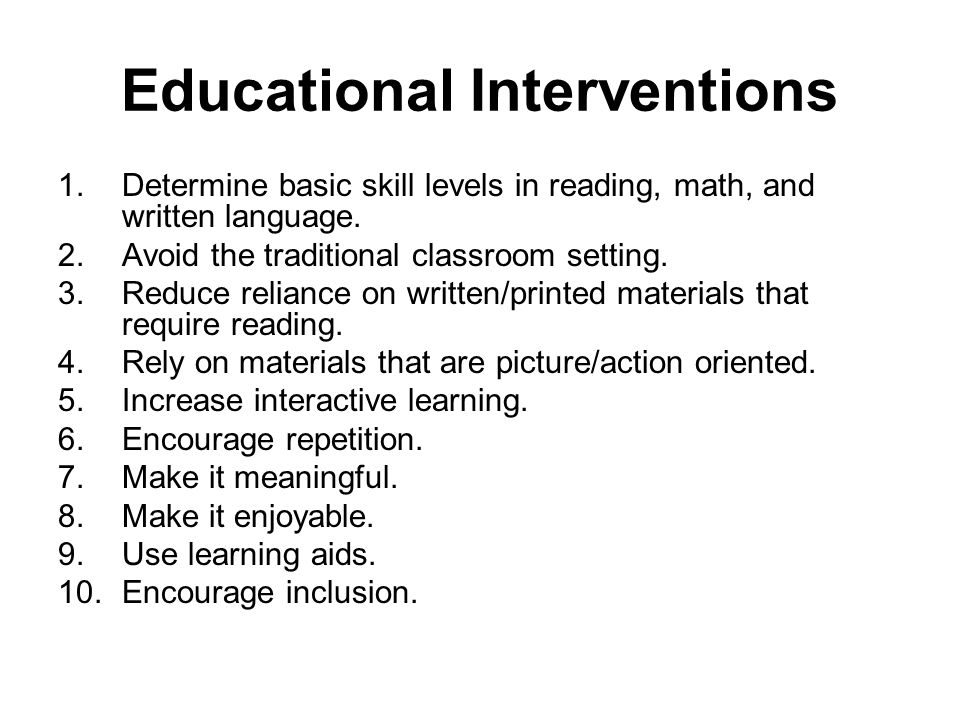 Educational Interventions 1.Determine basic skill levels in reading, math, and written language.