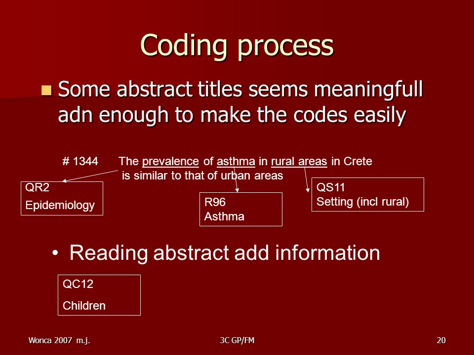 Wonca 2007 m.j.3C GP/FM20 Coding process Some abstract titles seems meaningfull adn enough to make the codes easily Some abstract titles seems meaningfull adn enough to make the codes easily # 1344 The prevalence of asthma in rural areas in Crete is similar to that of urban areas QR2 Epidemiology QS11 Setting (incl rural)‏ Reading abstract add information QC12 Children R96 Asthma