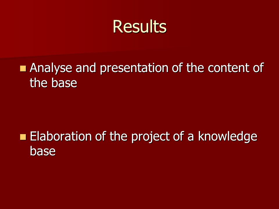 Results Analyse and presentation of the content of the base Analyse and presentation of the content of the base Elaboration of the project of a knowledge base Elaboration of the project of a knowledge base