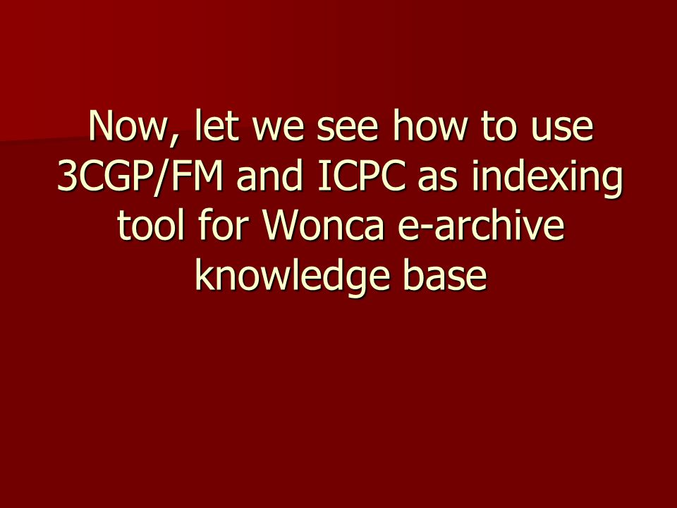 Now, let we see how to use 3CGP/FM and ICPC as indexing tool for Wonca e-archive knowledge base