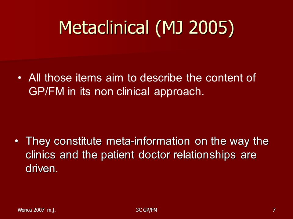 Wonca 2007 m.j.3C GP/FM7 Metaclinical (MJ 2005)‏ All those items aim to describe the content of GP/FM in its non clinical approach.