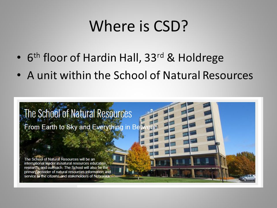 Where is CSD? 6 th floor of Hardin Hall, 33 rd & Holdrege A unit within the School of Natural Resources