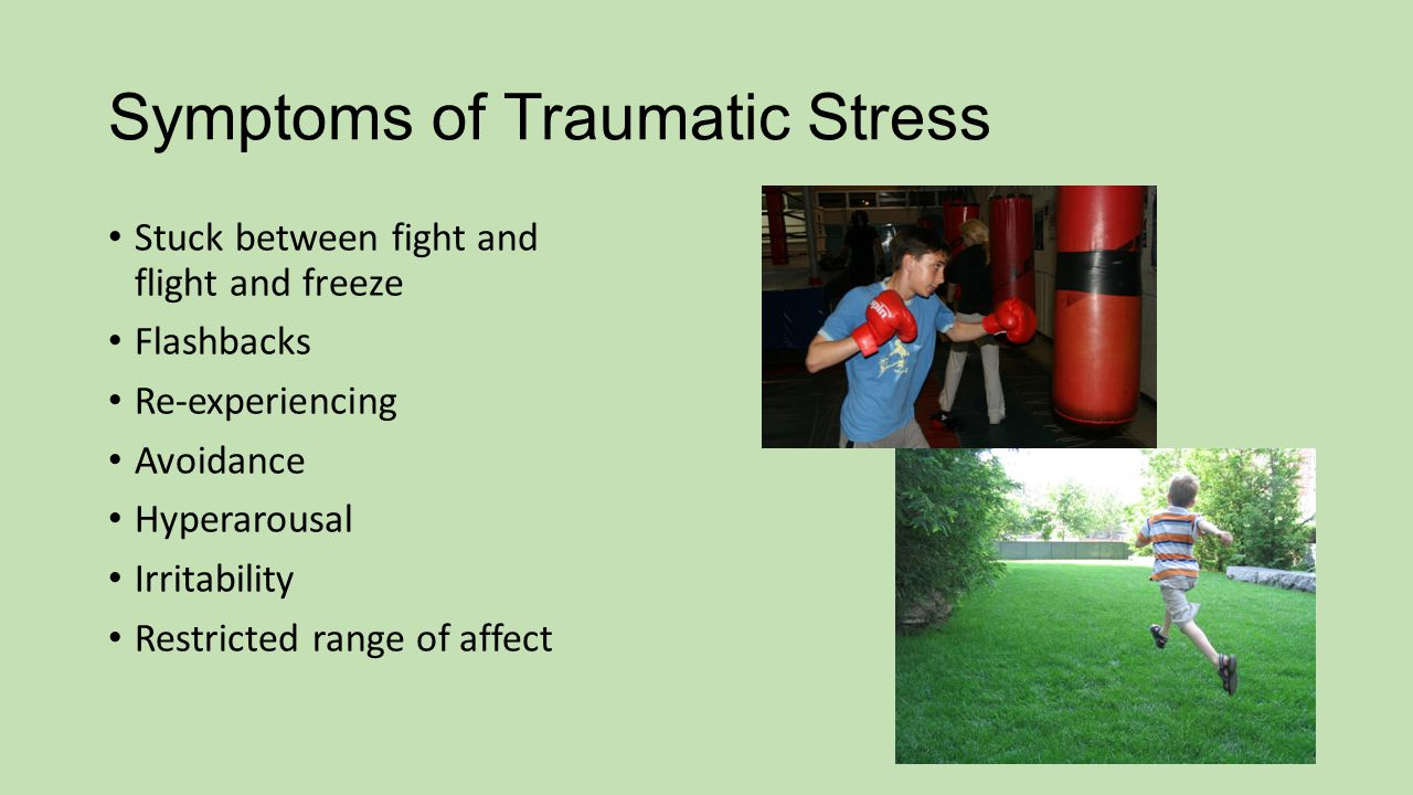Symptoms of Traumatic Stress Stuck between fight and flight and freeze Flashbacks Re-experiencing Avoidance Hyperarousal Irritability Restricted range of affect