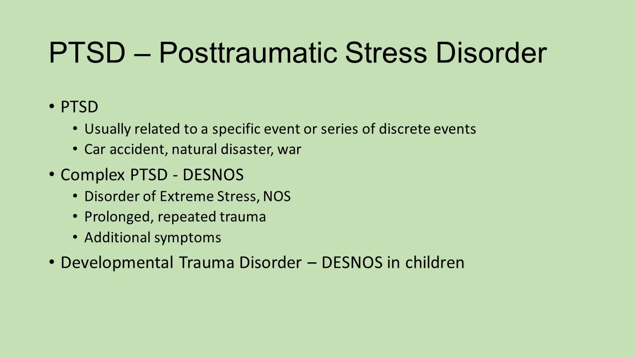 PTSD – Posttraumatic Stress Disorder PTSD Usually related to a specific event or series of discrete events Car accident, natural disaster, war Complex PTSD - DESNOS Disorder of Extreme Stress, NOS Prolonged, repeated trauma Additional symptoms Developmental Trauma Disorder – DESNOS in children