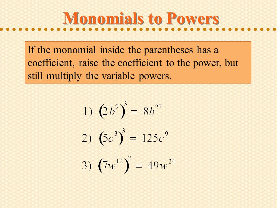 Monomials to Powers If the monomial inside the parentheses has a coefficient, raise the coefficient to the power, but still multiply the variable powers.