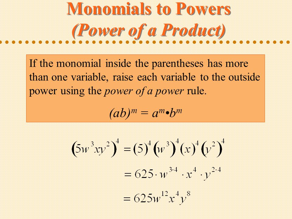 Monomials to Powers (Power of a Product) If the monomial inside the parentheses has more than one variable, raise each variable to the outside power using the power of a power rule.