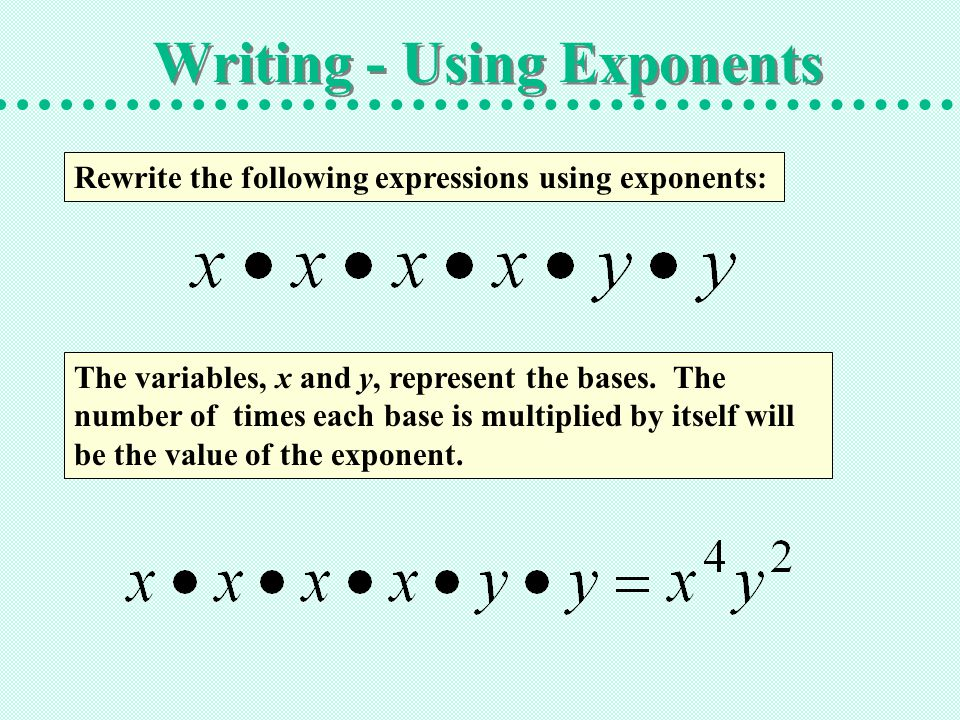 Writing - Using Exponents Rewrite the following expressions using exponents: The variables, x and y, represent the bases. The number of times each bas