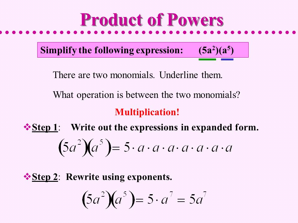 Simplify the following expression: (5a 2 )(a 5 )  Step 1: Write out the expressions in expanded form.