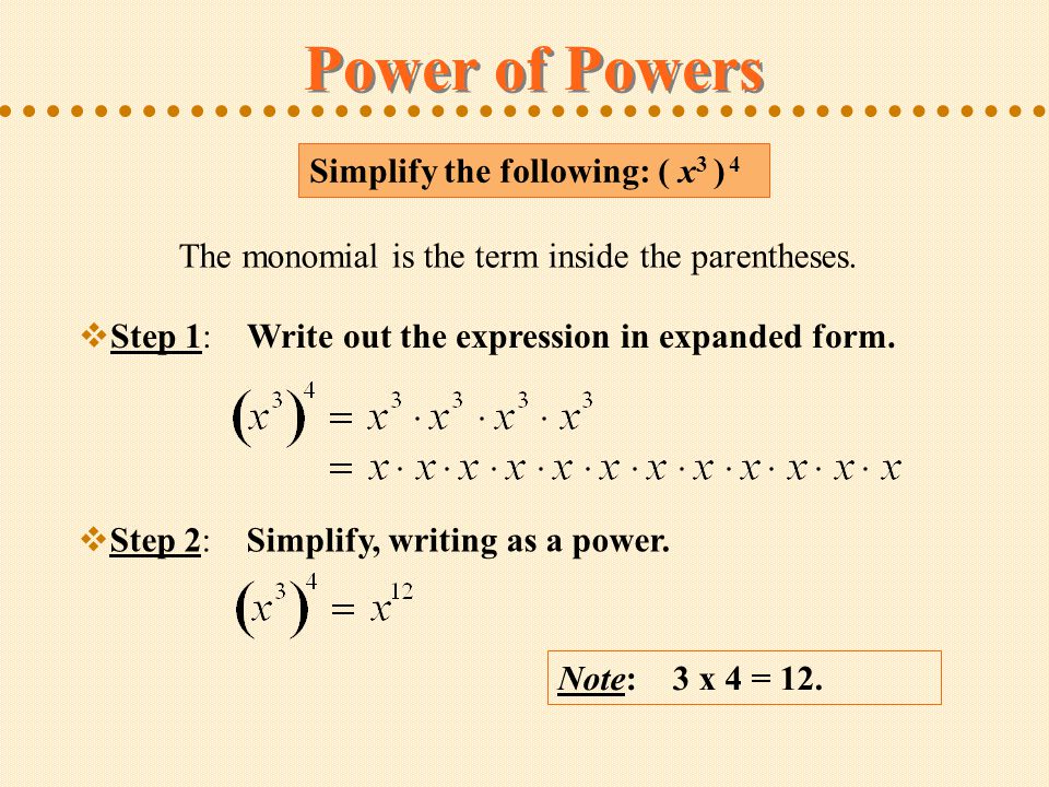 Simplify the following: ( x 3 ) 4 Note: 3 x 4 = 12. Power of Powers The monomial is the term inside the parentheses.  Step 1: Write out the expressio