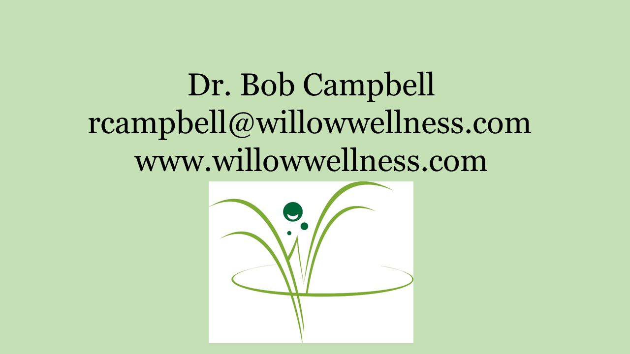 Dr. Bob Campbell rcampbell@willowwellness.com www.willowwellness.com
