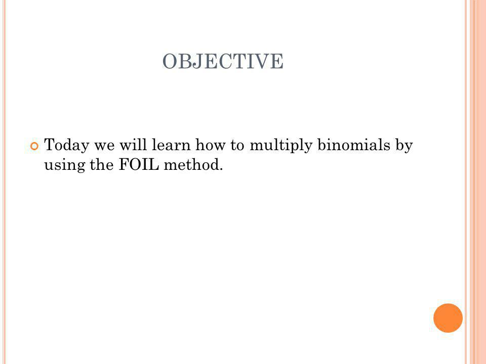 OBJECTIVE Today we will learn how to multiply binomials by using the FOIL method.