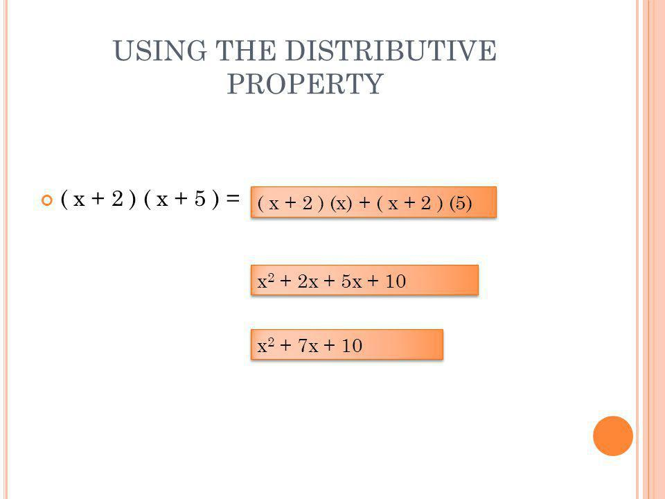 USING THE DISTRIBUTIVE PROPERTY ( x + 2 ) ( x + 5 ) = ( x + 2 ) (x) + ( x + 2 ) (5) x 2 + 2x + 5x + 10 x 2 + 7x + 10