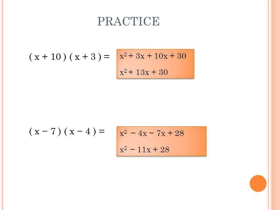 PRACTICE ( x − 7 ) ( x − 4 ) = ( x + 10 ) ( x + 3 ) = x 2 + 3x + 10x + 30 x 2 + 13x + 30 x 2 + 3x + 10x + 30 x 2 + 13x + 30 x 2 − 4x − 7x + 28 x 2 − 11x + 28 x 2 − 4x − 7x + 28 x 2 − 11x + 28