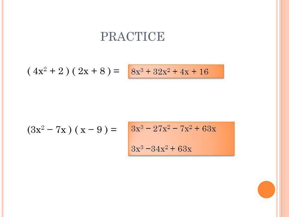 ( 4x 2 + 2 ) ( 2x + 8 ) = 8x 3 + 32x 2 + 4x + 16 (3x 2 − 7x ) ( x − 9 ) = 3x 3 − 27x 2 − 7x 2 + 63x 3x 3 −34x 2 + 63x 3x 3 − 27x 2 − 7x 2 + 63x 3x 3 −34x 2 + 63x PRACTICE