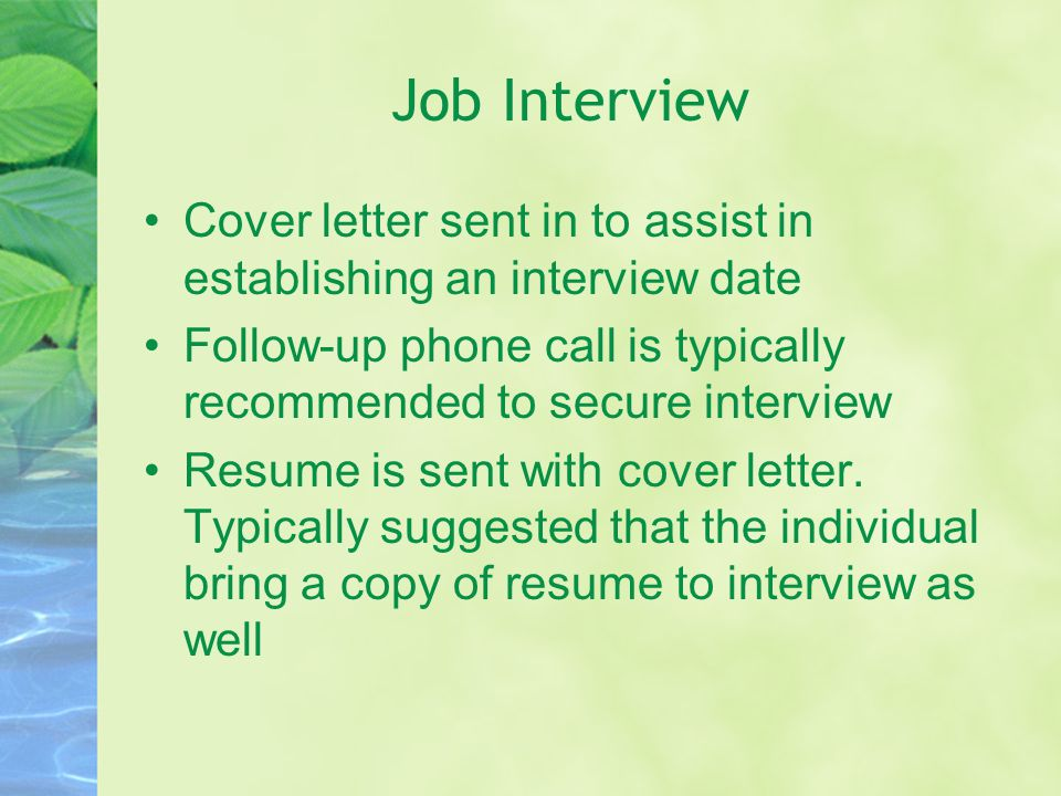 Job Interview Cover letter sent in to assist in establishing an interview date Follow-up phone call is typically recommended to secure interview Resume is sent with cover letter.