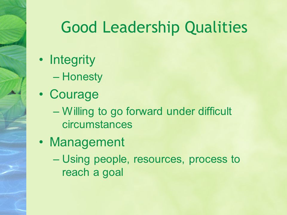 Good Leadership Qualities Integrity –Honesty Courage –Willing to go forward under difficult circumstances Management –Using people, resources, process to reach a goal