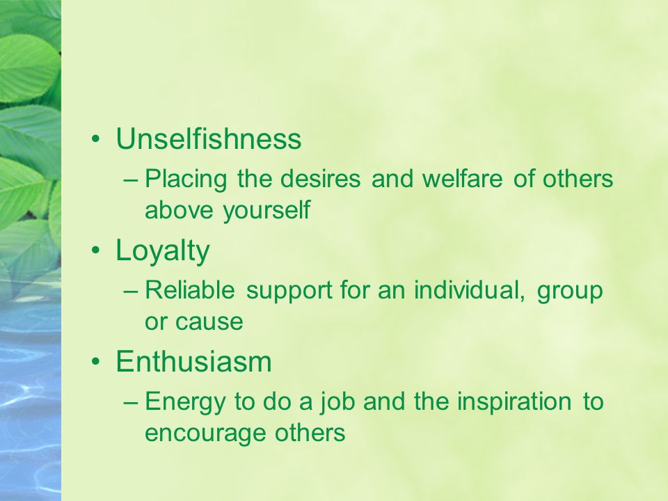 Unselfishness –Placing the desires and welfare of others above yourself Loyalty –Reliable support for an individual, group or cause Enthusiasm –Energy to do a job and the inspiration to encourage others