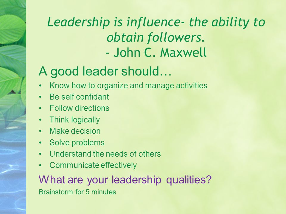 Leadership is influence- the ability to obtain followers.