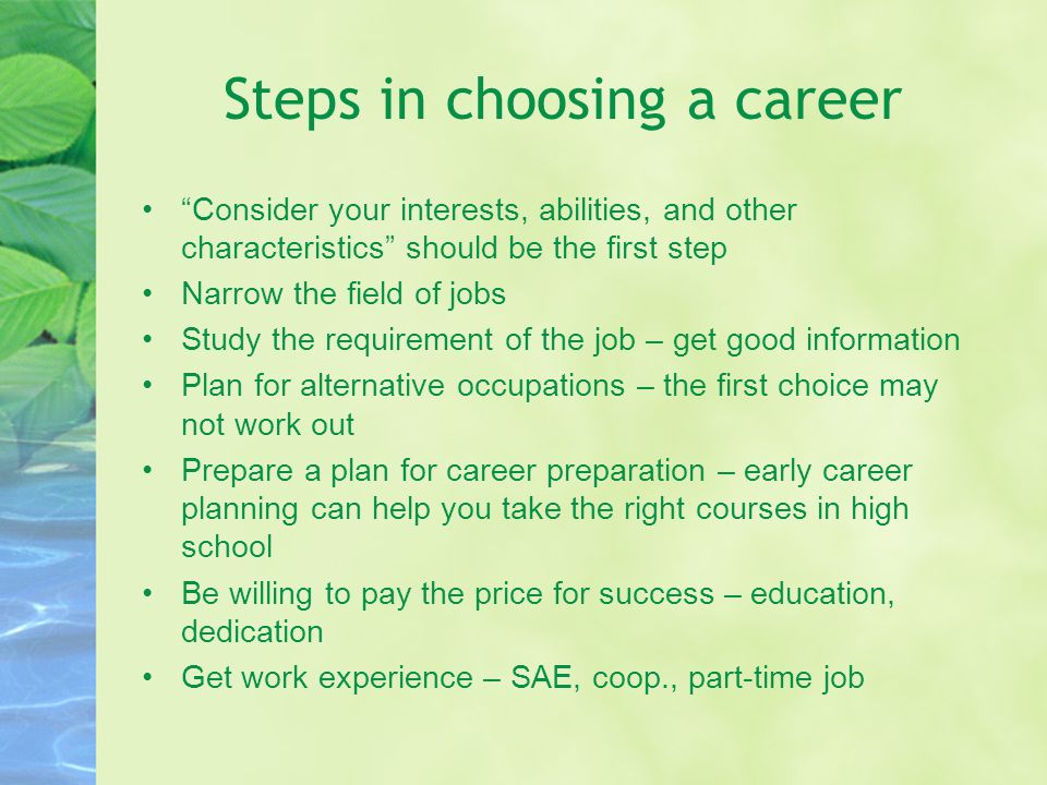 Steps in choosing a career Consider your interests, abilities, and other characteristics should be the first step Narrow the field of jobs Study the requirement of the job – get good information Plan for alternative occupations – the first choice may not work out Prepare a plan for career preparation – early career planning can help you take the right courses in high school Be willing to pay the price for success – education, dedication Get work experience – SAE, coop., part-time job