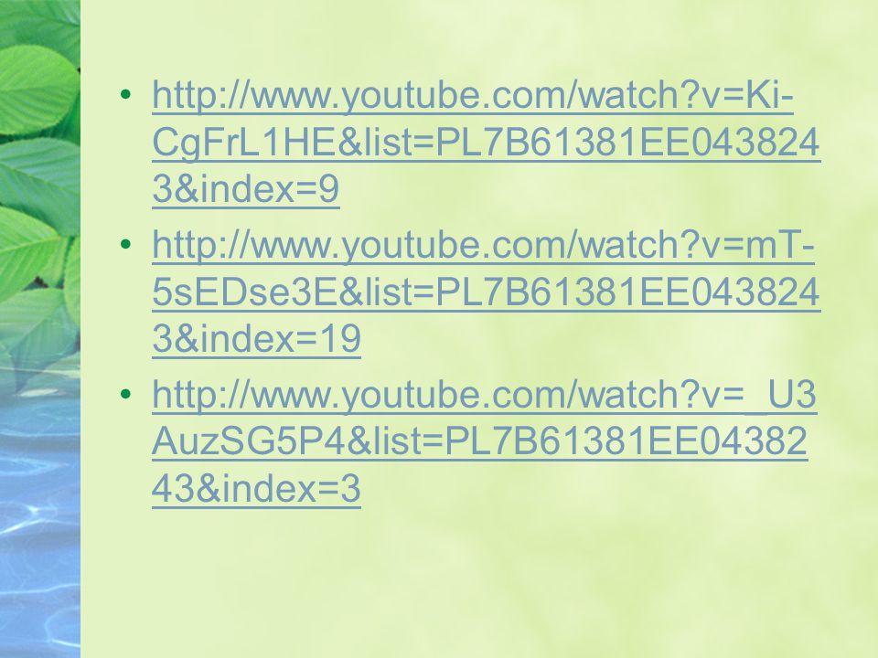 http://www.youtube.com/watch v=Ki- CgFrL1HE&list=PL7B61381EE043824 3&index=9http://www.youtube.com/watch v=Ki- CgFrL1HE&list=PL7B61381EE043824 3&index=9 http://www.youtube.com/watch v=mT- 5sEDse3E&list=PL7B61381EE043824 3&index=19http://www.youtube.com/watch v=mT- 5sEDse3E&list=PL7B61381EE043824 3&index=19 http://www.youtube.com/watch v=_U3 AuzSG5P4&list=PL7B61381EE04382 43&index=3http://www.youtube.com/watch v=_U3 AuzSG5P4&list=PL7B61381EE04382 43&index=3