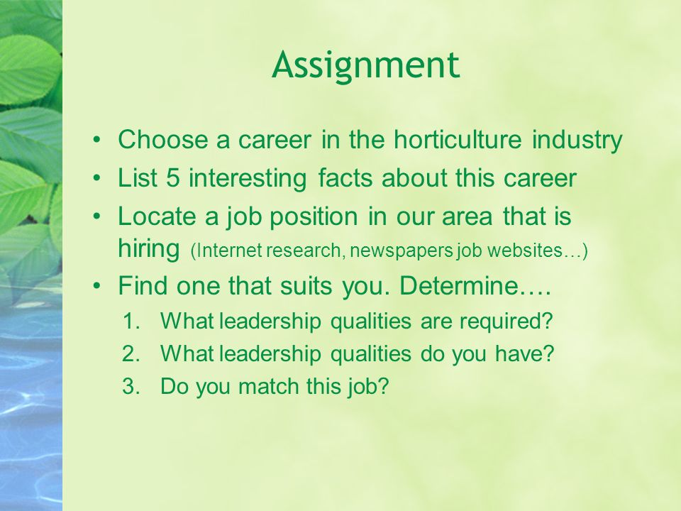 Assignment Choose a career in the horticulture industry List 5 interesting facts about this career Locate a job position in our area that is hiring (Internet research, newspapers job websites…) Find one that suits you.