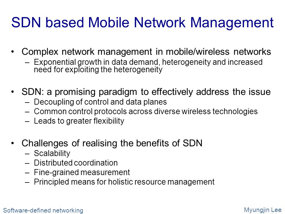 SDN based Mobile Network Management Complex network management in mobile/wireless networks –Exponential growth in data demand, heterogeneity and increased need for exploiting the heterogeneity SDN: a promising paradigm to effectively address the issue –Decoupling of control and data planes –Common control protocols across diverse wireless technologies –Leads to greater flexibility Challenges of realising the benefits of SDN –Scalability –Distributed coordination –Fine-grained measurement –Principled means for holistic resource management Software-defined networking Myungjin Lee