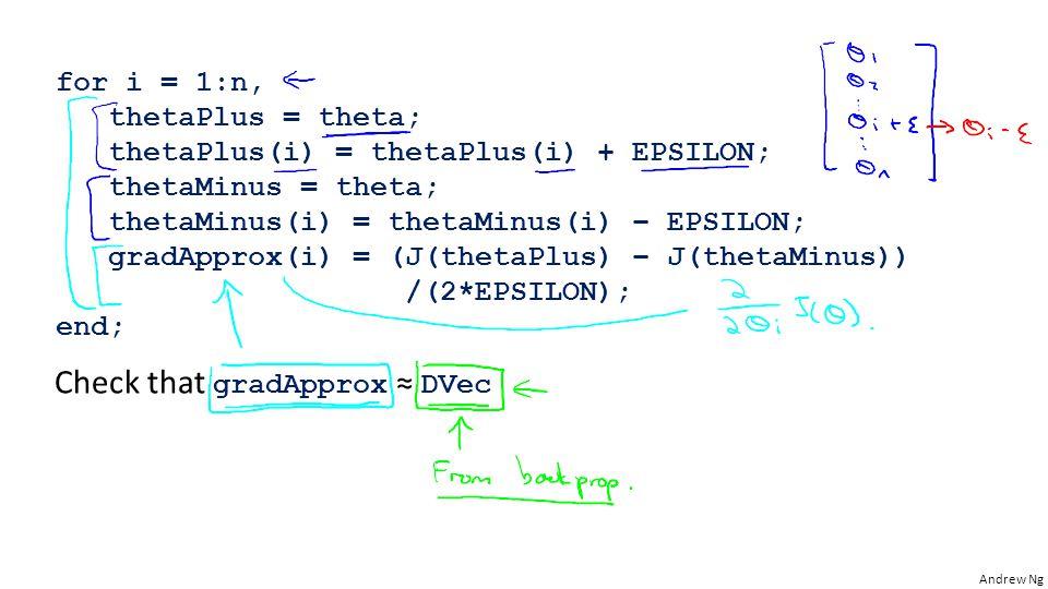 Andrew Ng for i = 1:n, thetaPlus = theta; thetaPlus(i) = thetaPlus(i) + EPSILON; thetaMinus = theta; thetaMinus(i) = thetaMinus(i) – EPSILON; gradApprox(i) = (J(thetaPlus) – J(thetaMinus)) /(2*EPSILON); end; Check that gradApprox ≈ DVec