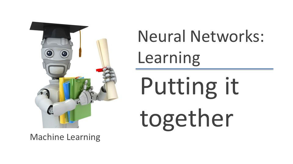Neural Networks: Learning Putting it together Machine Learning