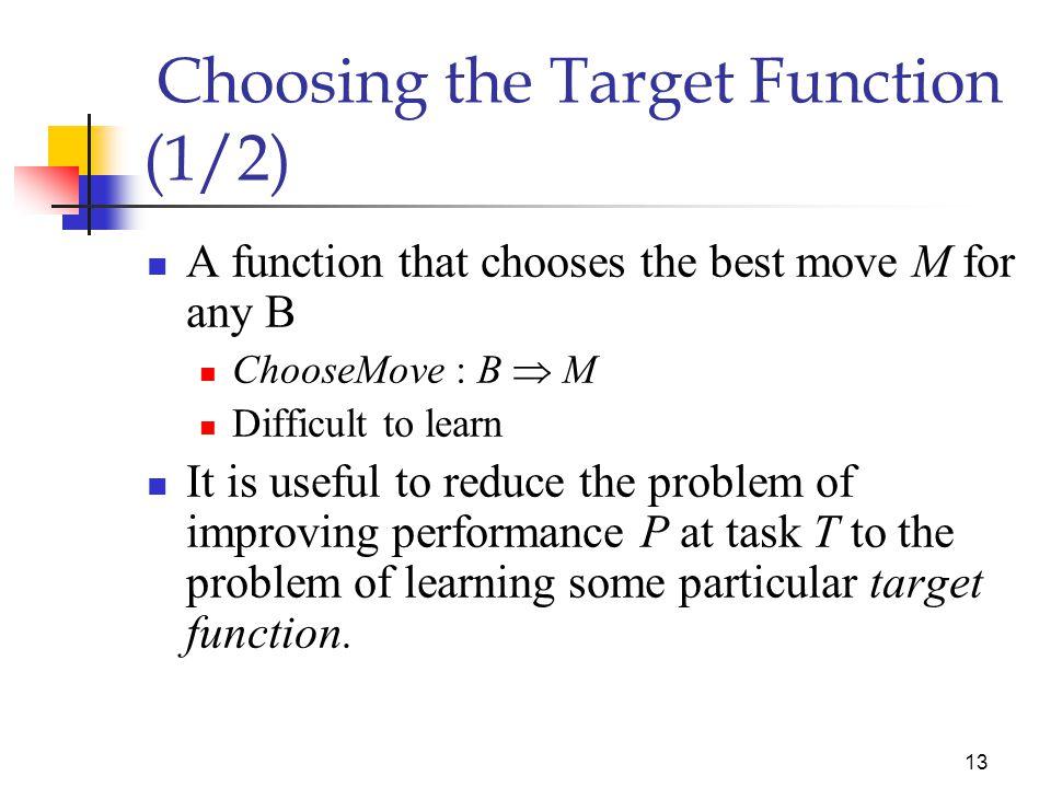 12 Choosing the Training Experience (2/2) Distribution of examples 시스템의 성능을 평가하는 테스트의 예제 분포 를 잘 반영해야 함