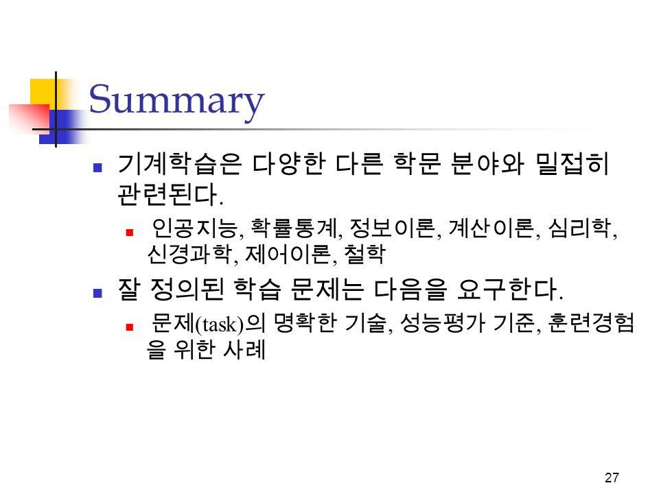 26 Summary 기계학습은 다양한 응용분야에서 실용적 가치 가 크다.