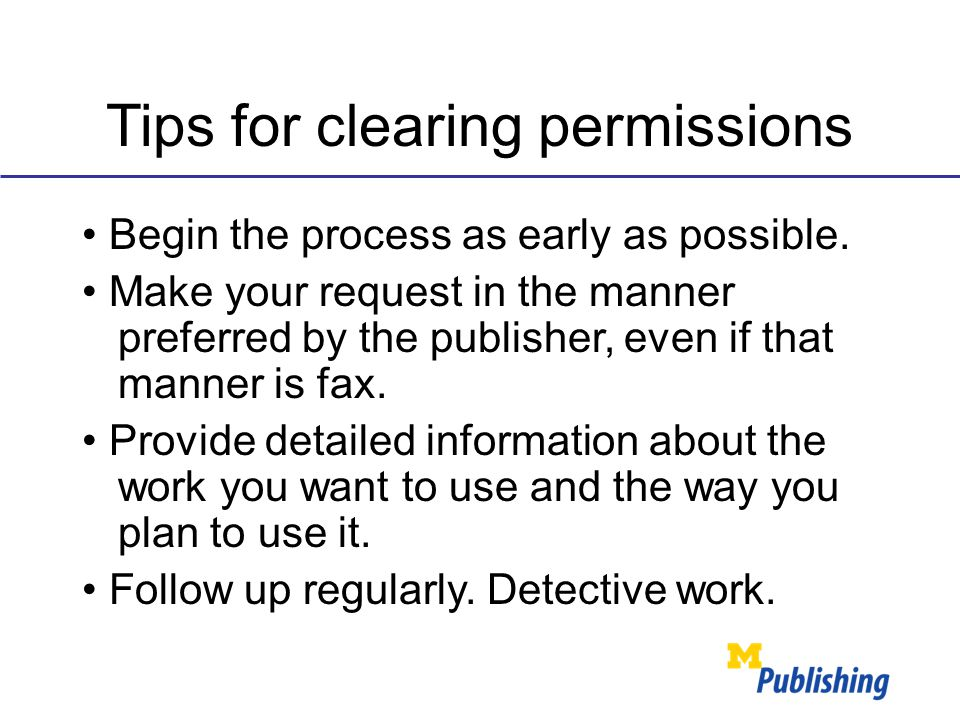 Tips for clearing permissions Begin the process as early as possible. Make your request in the manner preferred by the publisher, even if that manner