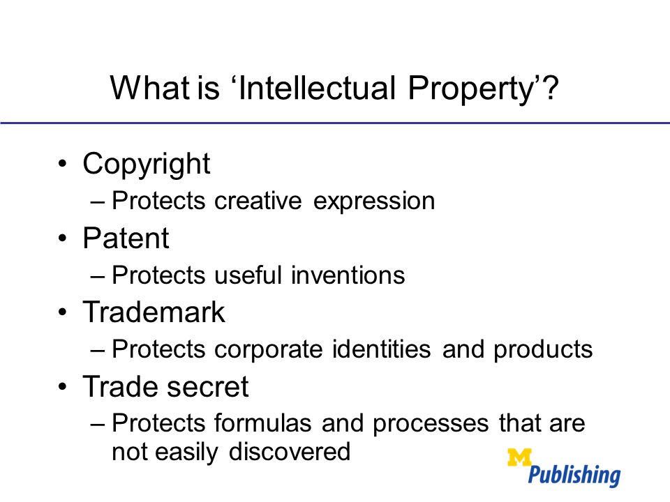 What is 'Intellectual Property'? Copyright –Protects creative expression Patent –Protects useful inventions Trademark –Protects corporate identities a