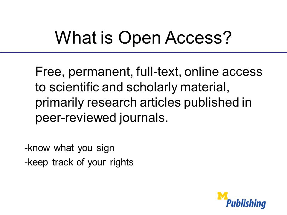 What is Open Access? Free, permanent, full-text, online access to scientific and scholarly material, primarily research articles published in peer-rev