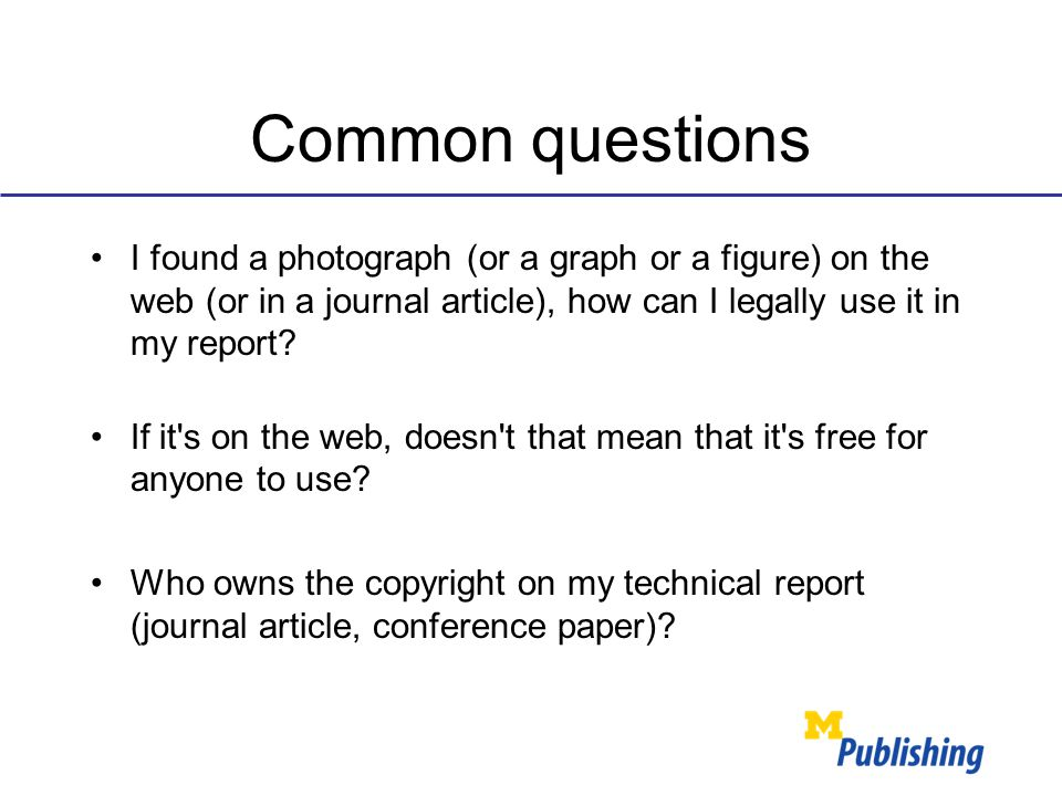 Common questions I found a photograph (or a graph or a figure) on the web (or in a journal article), how can I legally use it in my report? If it's on