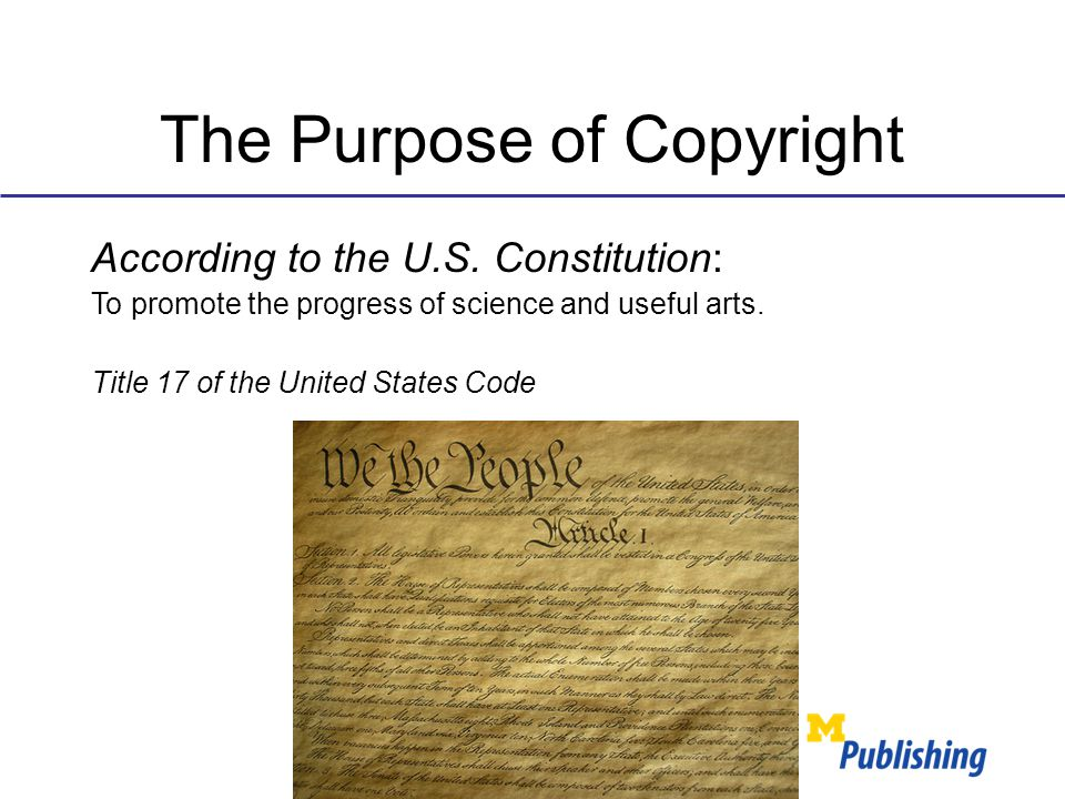 The Purpose of Copyright According to the U.S. Constitution: To promote the progress of science and useful arts. Title 17 of the United States Code