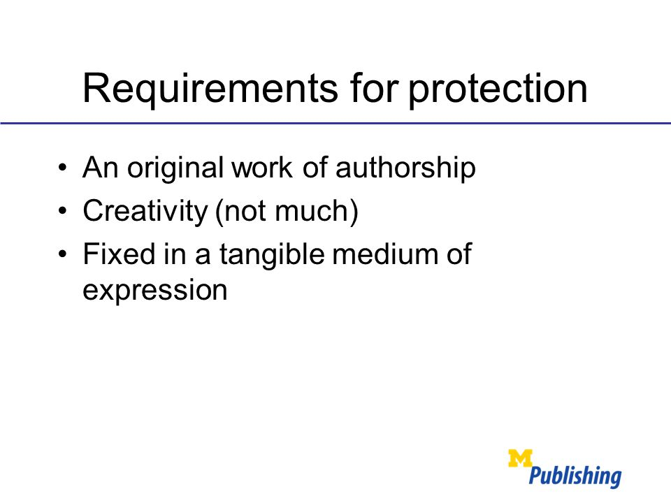 Requirements for protection An original work of authorship Creativity (not much) Fixed in a tangible medium of expression