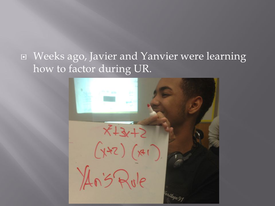  Weeks ago, Javier and Yanvier were learning how to factor during UR.