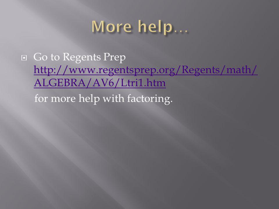  Go to Regents Prep http://www.regentsprep.org/Regents/math/ ALGEBRA/AV6/Ltri1.htm http://www.regentsprep.org/Regents/math/ ALGEBRA/AV6/Ltri1.htm for more help with factoring.