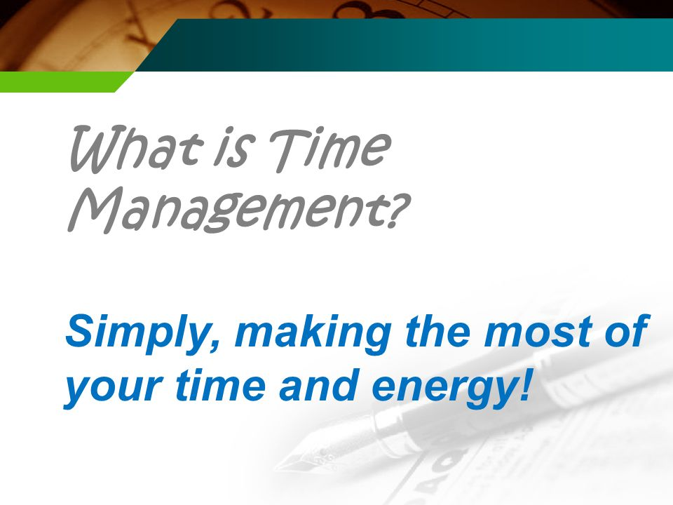 What is Time Management Simply, making the most of your time and energy!
