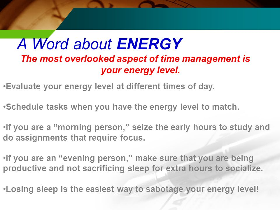 A Word about ENERGY The most overlooked aspect of time management is your energy level.