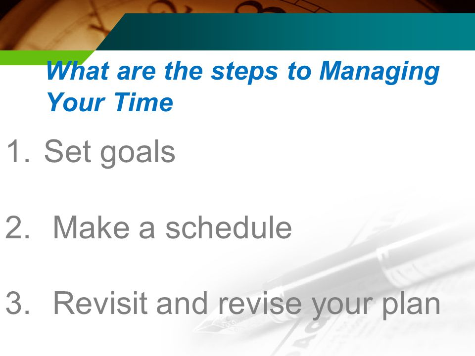 1. Set goals 2. Make a schedule 3.