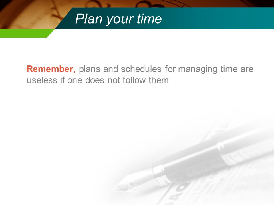 Plan your time Remember, plans and schedules for managing time are useless if one does not follow them