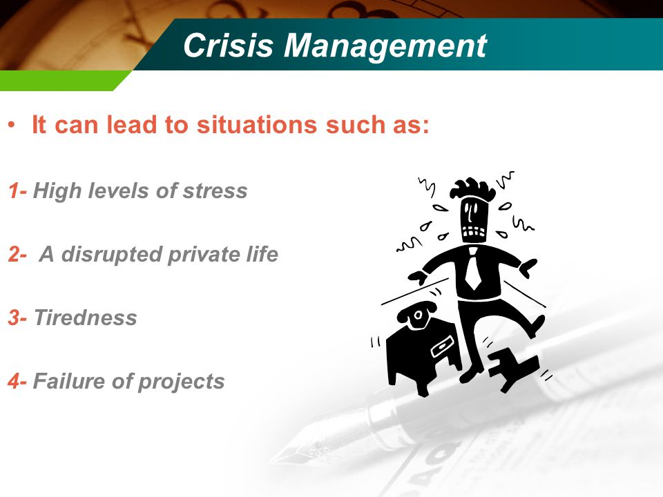 Crisis Management It can lead to situations such as: 1- High levels of stress 2- A disrupted private life 3- Tiredness 4- Failure of projects